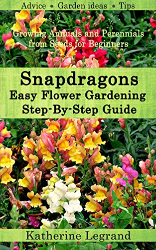 Snapdragons: Easy Flower Gardening - Step-By-Step Guide: Growing Annuals and Perennials from Seeds for Beginners, Garden Ideas, Advice, Tips by [Legrand, Katherine]