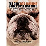 The Only Dog Training Book You'll Ever Need: From Avoiding Accidents to Banishing Barking, the Basics for Raising a Well-Behaved Dog