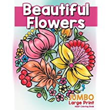 Beautiful Flowers: JUMBO Large Print Adult Coloring Book: Flowers & Large Print Easy Designs for Elderly People, Seniors, Kids and Adults to Relieve Stress and Relax with Nature Designs