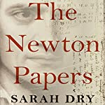 The Newton Papers: The Strange and True Odyssey of Isaac Newton's Manuscripts   Sarah Dry