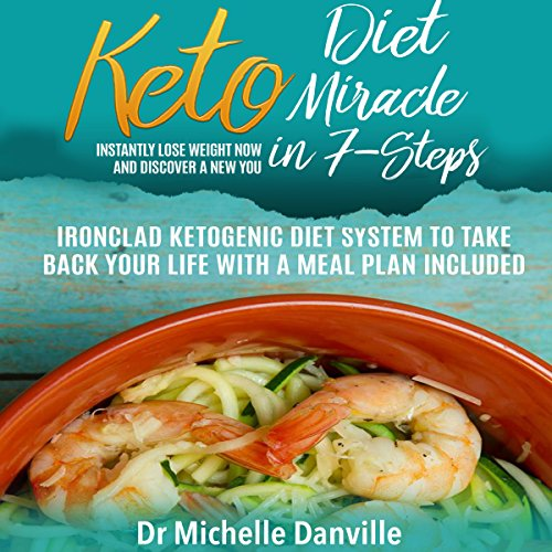 Keto Diet Miracle in 7 Steps: Instantly Lose Weight Now and Discover a New You: Ironclad Ketogenic Diet System to Take Back Your Life by Dr. Michelle Danville