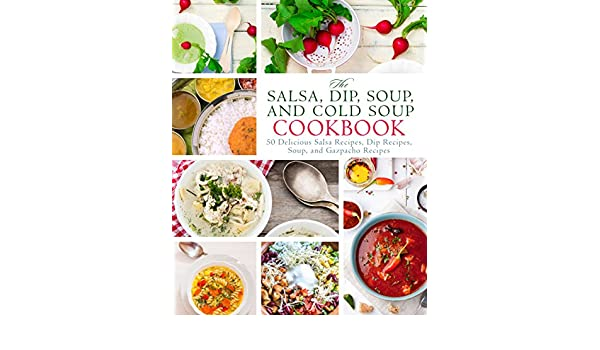 The Salsa Dip Soup And Cold Soup Cookbook 50 Delicious Salsa
