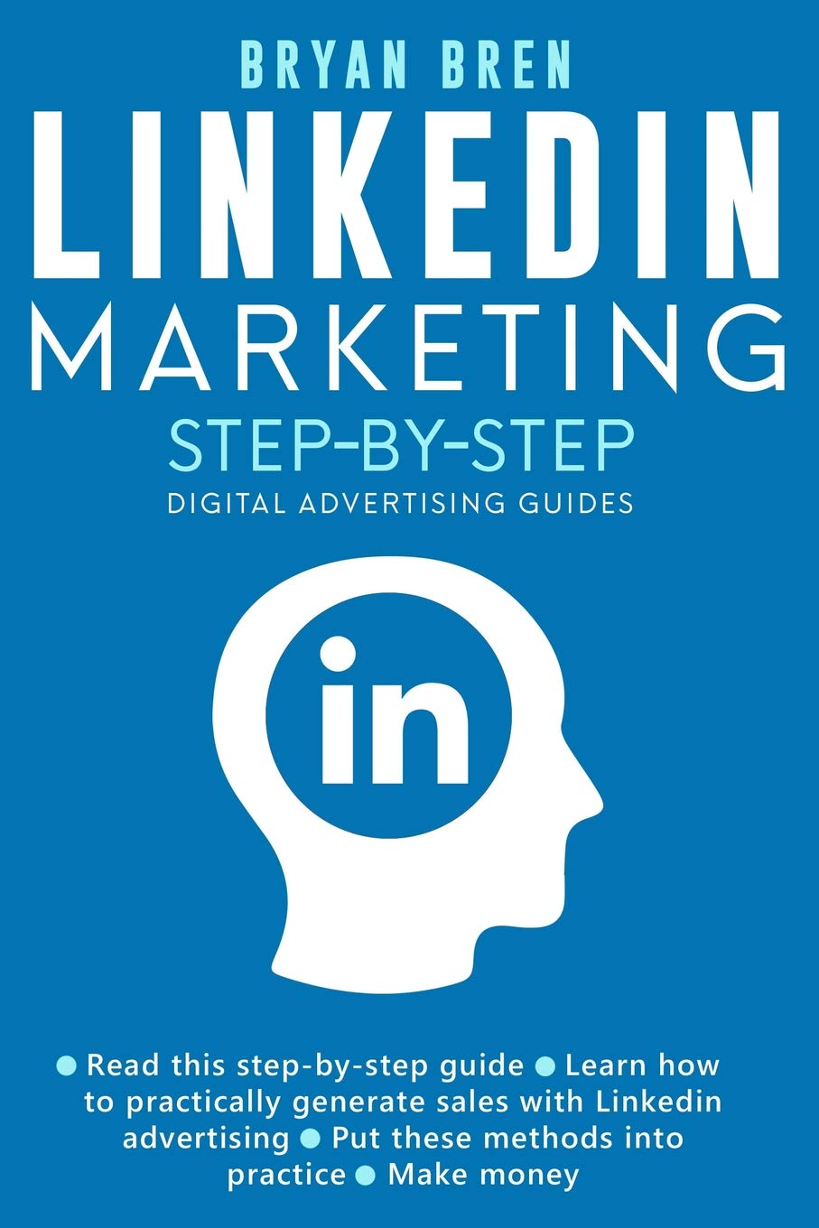 Linkedin Marketing Step-By-Step: The Guide To Linkedin Advertising That Will Teach You How To Sell Anything Through Linkedin - Learn How To Develop A Strategy And Grow Your Business: Bren, Bryan: 9781076906380: