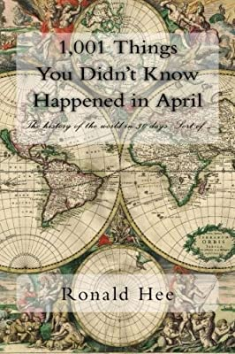 1,001 Things You Didn't Know Happened in April: The history of the world in 30 days. Sort of ....