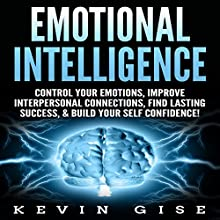 Emotional Intelligence: Control Your Emotions, Improve Interpersonal Connections, Find Lasting Success, & Build Your Self Confidence! Audiobook by Kevin Gise Narrated by Ralph L. Rati