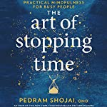 The Art of Stopping Time: Practical Mindfulness for Busy People | Pedram Shojai OMD