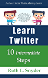 Learn Twitter: 10 Intermediate Steps (Authors' Social Media Mastery Series Book 2)