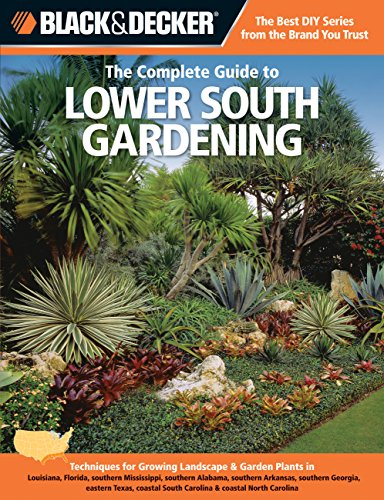 Black & Decker The Complete Guide to Lower South Gardening: Techniques for Growing Landscape & Garden Plants in Louisiana, Florida, southern ... Carolina (Black & Decker Complete Guide) (Gardening South Carolina)
