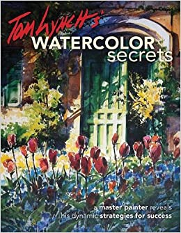 Tom Lynch S Watercolor Secrets A Master Painter Reveals His Dynamic Strategies For Success Lynch Tom 0035313659874 Amazon Com Books