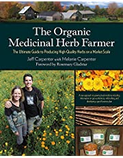 The Organic Medicinal Herb Farmer: The Ultimate Guide to Producing High-Quality Herbs on a Market Scale