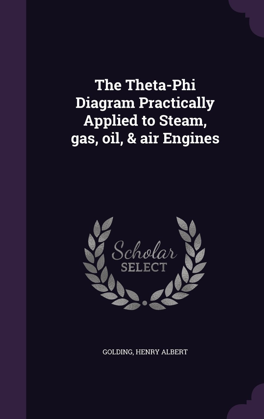 The Theta-Phi Diagram Practically Applied to Steam, Gas, Oil, & Air Engines ebook