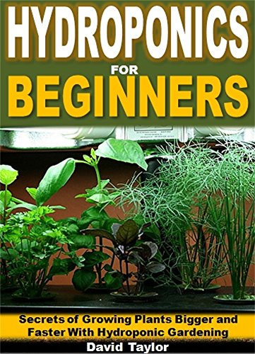 Hydroponics for Beginners: Secrets of Growing Plants Bigger and Faster with Hydroponic Gardening
