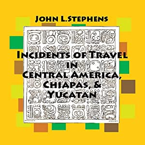 Incidents of Travel in Central America, Chiapas and Yucatan Audiobook