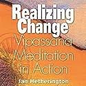 Realizing Change: Vipassana Meditation in Action Audiobook by Ian Hetherington Narrated by Ian Hetherington