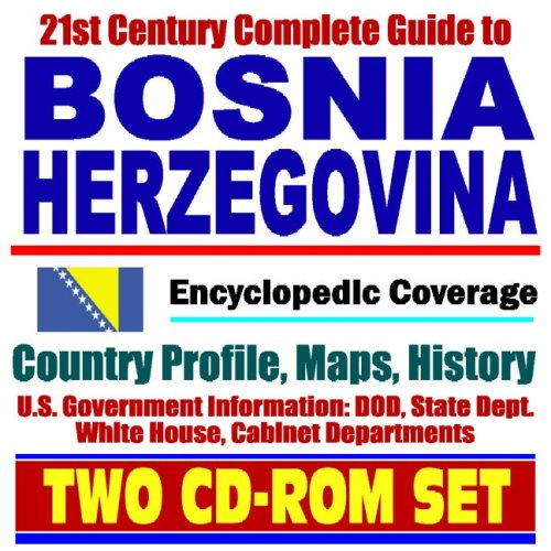 21st Century Complete Guide to Bosnia and Herzegovina - Encyclopedic Coverage, Country Profile, History, DOD, State Dept., White House, CIA Factbook (Two CD-ROM Set) pdf
