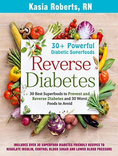 Reverse Diabetes: 30 Best Superfoods to Prevent and Reverse Diabetes and 30 Worst Foods to Avoid: Over 30 Diabetes Friendly Recipes to Regulate Insulin, Control Blood Sugar and Lower Blood Pressure