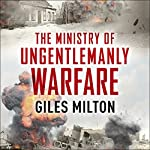 The Ministry of Ungentlemanly Warfare: Churchill's Mavericks: Plotting Hitler's Defeat | Giles Milton