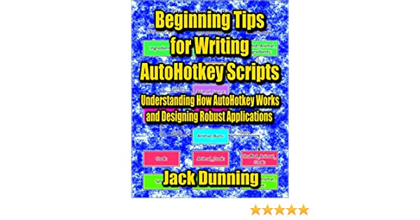 Beginning Tips for Writing AutoHotkey Scripts: Understanding How AutoHotkey  Works and Designing Robust Applications (AutoHotkey Tips and Tricks Book