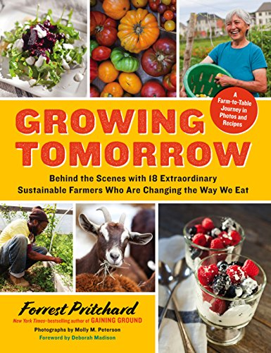 Growing Tomorrow: A Farm-to-Table Journey in Photos and Recipes: Behind the Scenes with 18 Extraordinary Sustainable Farmers Who Are Changing the Way We Eat by [Pritchard, Forrest]