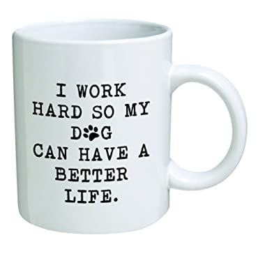 Funny Mug 11OZ - I work hard so my dog can have a better life - Inspirational novelty, brother. Birthday gift for coworkers, Men & Women, Him or Her, Mom, Dad, Sister - Present Idea for a Boyfriend