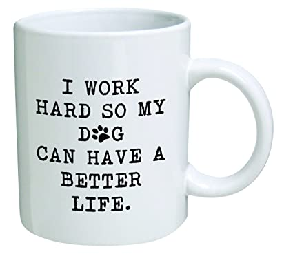 d72c816a57f Amazon.com: Funny Mug 11OZ - I work hard so my dog can have a better ...