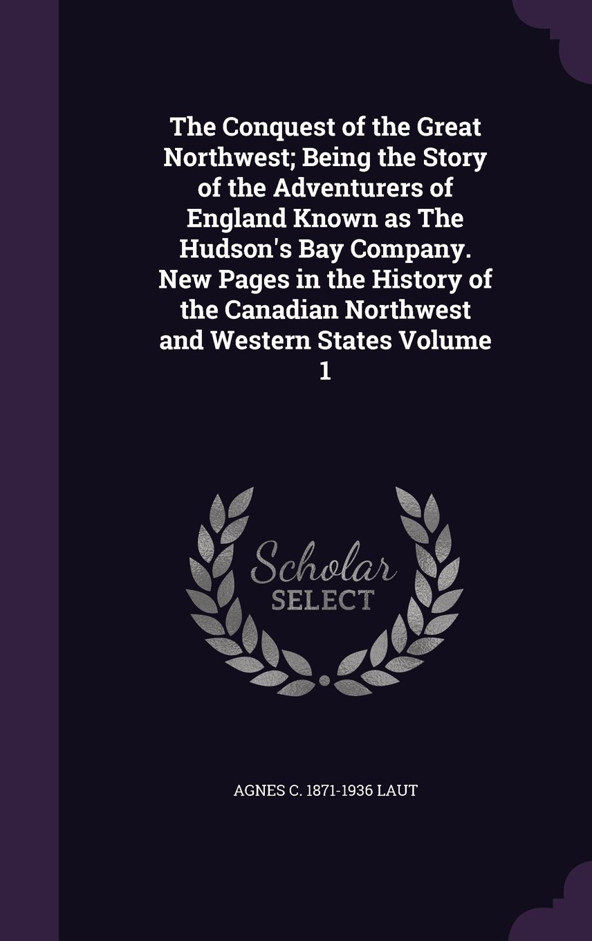 Read Online The Conquest of the Great Northwest; Being the Story of the Adventurers of England Known as The Hudson's Bay Company. New Pages in the History of the Canadian Northwest and Western States Volume 1 ebook
