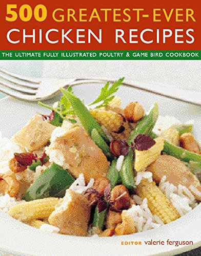 500 Greatest-Ever Chicken Recipes: The ultimate fully-illustrated poultry & game bird cookbook