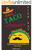 Make Taco Tuesday Fish Day: 30 Recipes for Mouth-Watering Fish Tacos