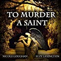 To Murder a Saint: Saints, Volume 1 Audiobook by Nicole Loughan Narrated by Suzy Lexington