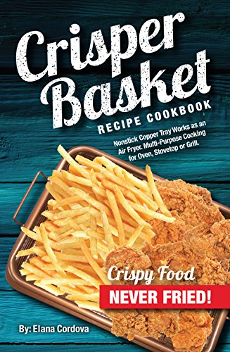 Crisper Basket Recipe Cookbook: Nonstick Copper Tray Works as an Air Fryer. Multi-Purpose Cooking for Oven, Stovetop or Grill. (Crispy Healthy Cooking Book 1) by Elana Cordova