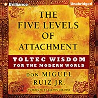The Five Levels of Attachment: Toltec Wisdom for the Modern World Hörbuch von don Miguel Ruiz Jr. Gesprochen von: Arthur Morey