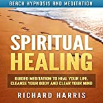 Spiritual Healing: Guided Meditation to Heal Your Life, Cleanse Your Body and Clear Your Mind via Beach Hypnosis and Meditation | Richard Harris