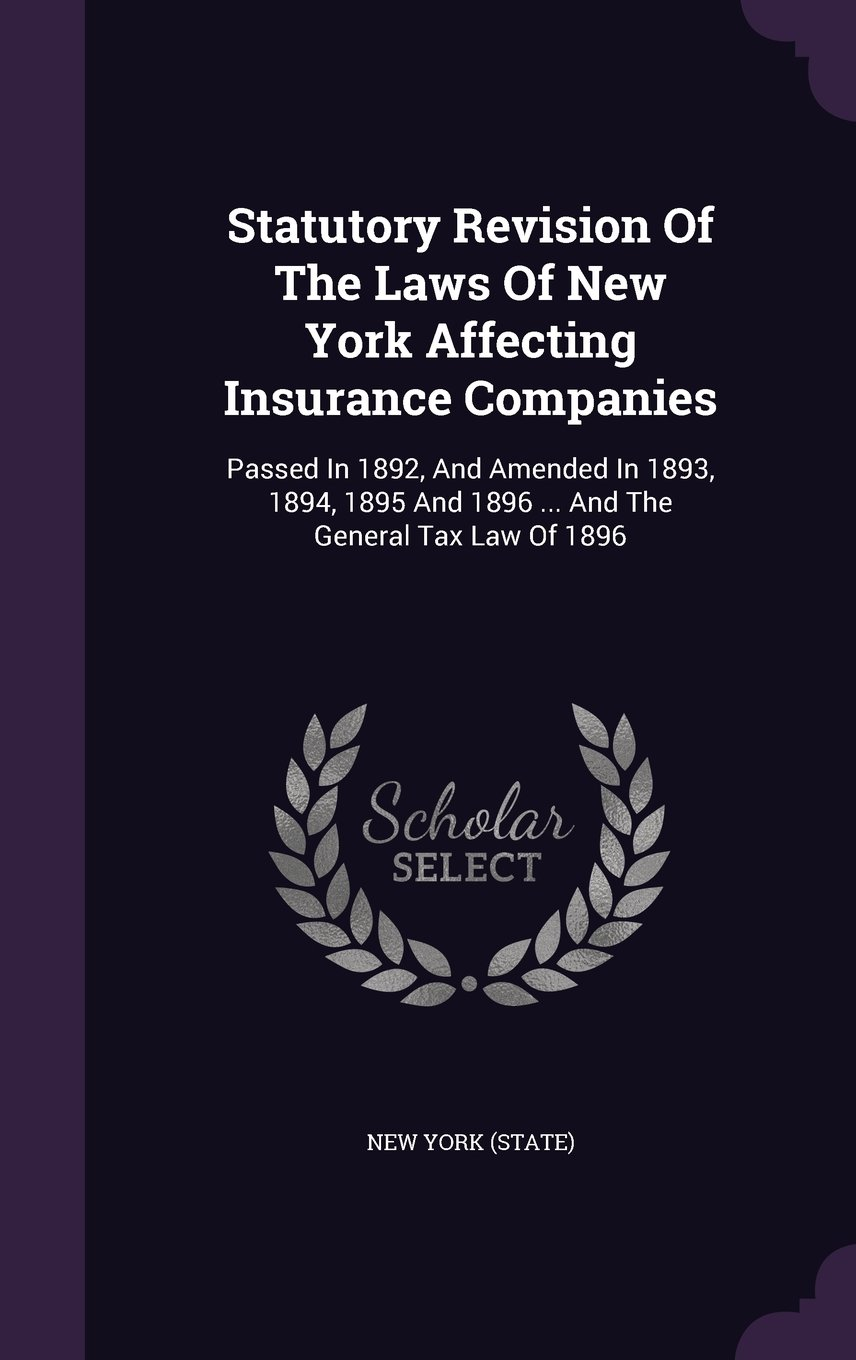 Statutory Revision Of The Laws Of New York Affecting Insurance Companies: Passed In 1892, And Amended In 1893, 1894, 1895 And 1896 ... And The General Tax Law Of 1896 PDF