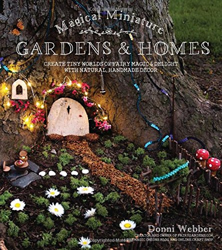 Magical Miniature Gardens  Homes: Create Tiny Worlds of Fairy Magic  Delight with Natural, Handmade Décor