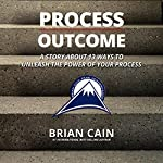 Process Over Outcome:  A Story About 13 Ways to Unleash the Power of Your Process | Brian Cain