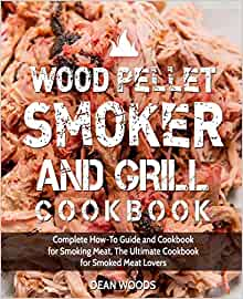 Wood Pellet Smoker and Grill Cookbook: Complete How-To Guide and Cookbook for Smoking Meat, The Ultimate Cookbook for Smoked Meat Lovers