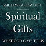 Spiritual Gifts: What God Gives to Us | Smith Wigglesworth