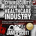 Cybersecurity Hygiene for the Healthcare Industry: The Basics in Healthcare IT, Health Informatics and Cybersecurity for the Health Sector, Volume 4 Audiobook by James Scott Narrated by Kelly Rhodes