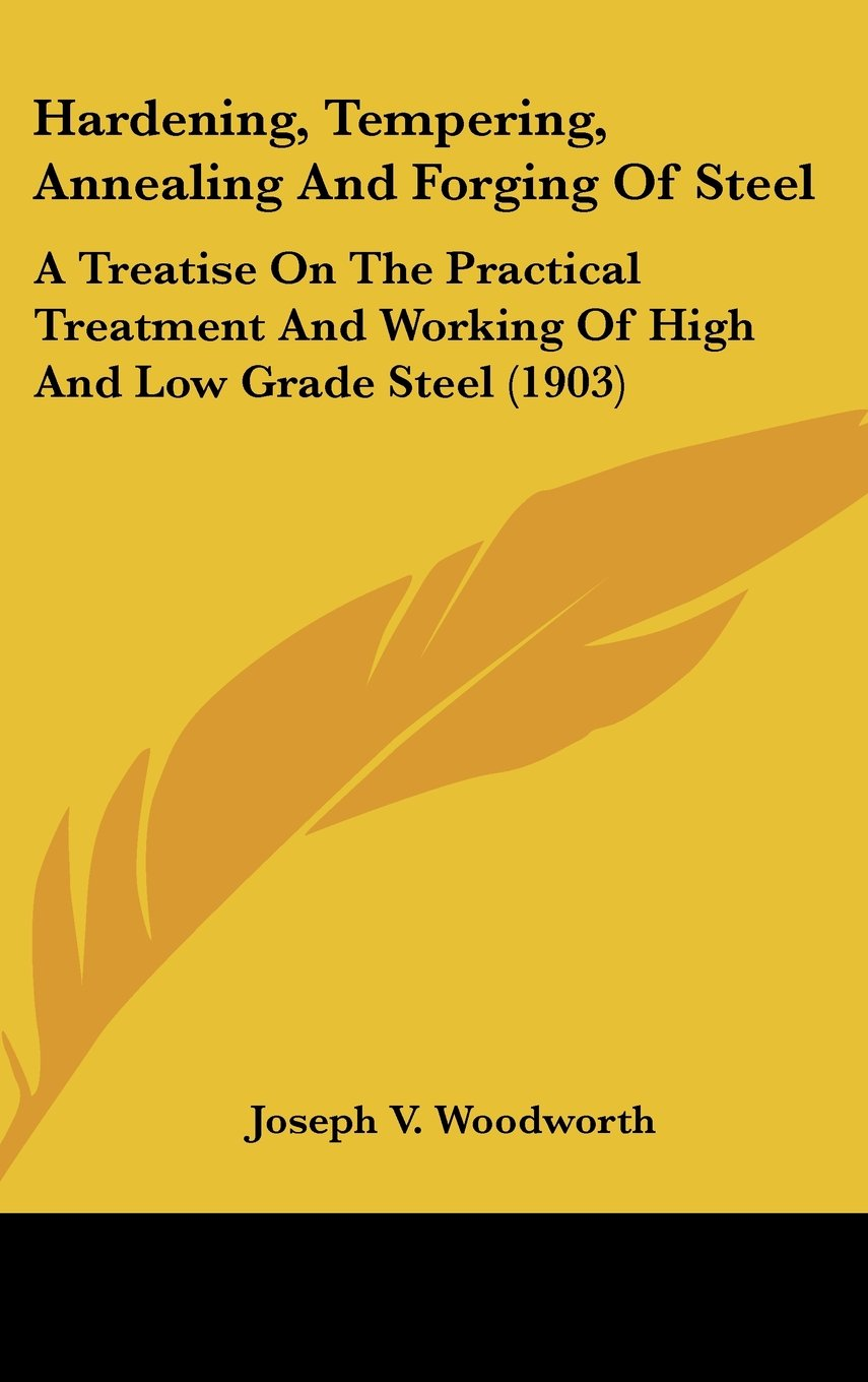 Download Hardening, Tempering, Annealing And Forging Of Steel: A Treatise On The Practical Treatment And Working Of High And Low Grade Steel (1903) PDF
