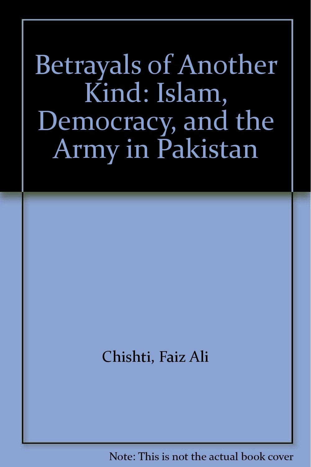 Betrayals of Another Kind: Islam, Democracy, and the Army in Pakistan