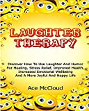 Laughter Therapy: Discover How To Use Laughter And Humor For Healing, Stress Relief, Improved Health, Increased Emotional Wellbeing And A More Joyful ... Relief, Overcome Depression, Anxiety Relief)