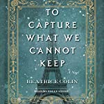 To Capture What We Cannot Keep: A Novel | Beatrice Colin