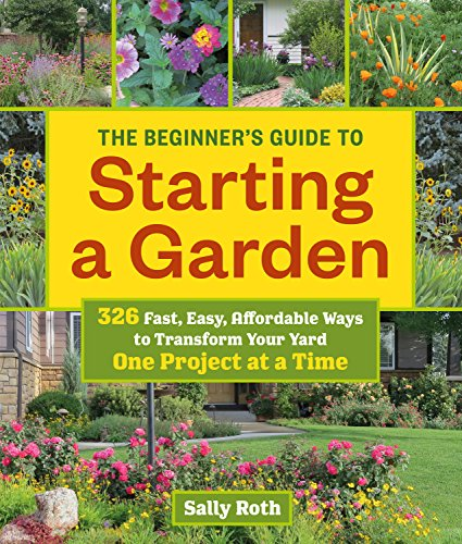 The Beginner#039s Guide to Starting a Garden: 326 Fast Easy Affordable Ways to Transform Your Yard One Project at a Time