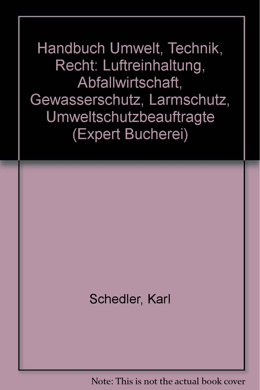 Handbuch Umwelt - Technik, Recht: Luftreinhaltung, Abfallwirtschaft, Gewässerschutz, Lärmschutz, Umweltschutzbeauftragte (expert Bücherei)