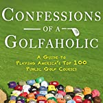 Confessions of a Golfaholic: A Guide to Playing America's Top 100 Public Golf Courses | Paul Laubach