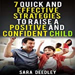 Positive Parenting: 7 Quick and Effective Strategies to Raise a Positive and Confident Child  | Sara Deedley
