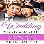 Wedding Photography: A Beginner's Guide to Wedding Photography   Erik Smith