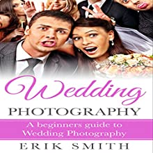 Wedding Photography: A Beginner's Guide to Wedding Photography Audiobook by Erik Smith Narrated by Mutt Rogers