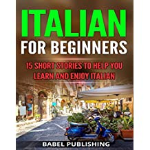Italian for Beginners: 15 Short Stories to Help You Learn and Enjoy Italian (with Quizzes and Reading Comprehension Exercises)
