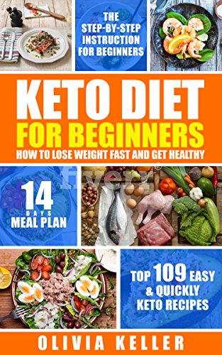 Keto Diet For Beginners - How To Lose Weight Fast And Get Healthy?: Top 109 Easy & Quickly Keto Recipes , The Step-by-Step Instruction for Beginners , 14-Day Meal Plans.